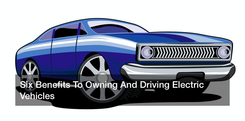 Six Benefits To Owning And Driving Electric Vehicles