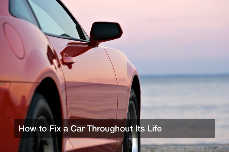 How to Fix a Car Throughout Its Life